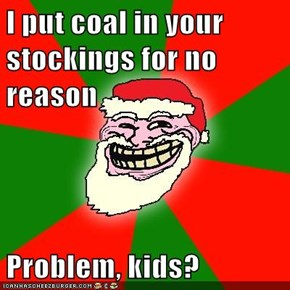 I put coal in your stockings for no reason  Problem, kids?
