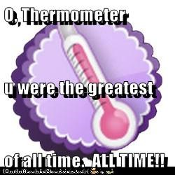 O, Thermometer u were the greatest of all time.  ALL TIME!!