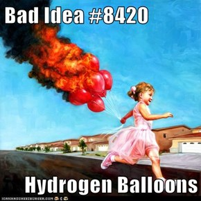 Bad Idea #8420  Hydrogen Balloons