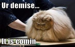 Ur demise...  It is comin
