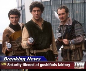 Breaking News - Sekurity titened at gushifuds faktory