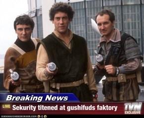 Breaking News - Sekurity titened at gushifuds faktory