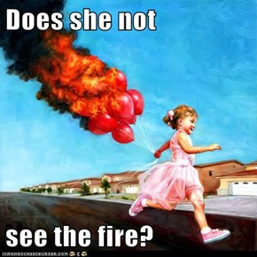 Does she not  see the fire?