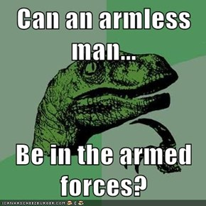 Can an armless man...  Be in the armed forces?