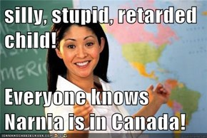 silly, stupid, retarded child!  Everyone knows Narnia is in Canada!