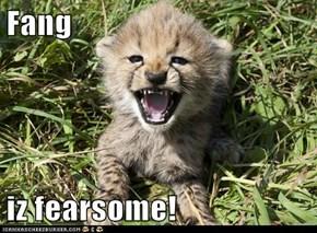 Fang  iz fearsome!