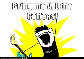 Bring me ALL the Coffees!