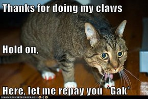 Thanks for doing my claws Hold on, Here, let me repay you  *Gak*