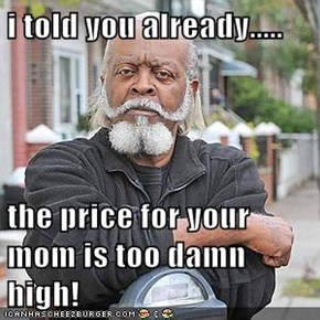 i told you already.....  the price for your mom is too damn high!