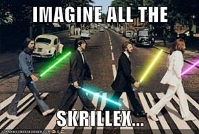 IMAGINE ALL THE   SKRILLEX...