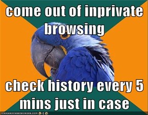 come out of inprivate browsing  check history every 5 mins just in case
