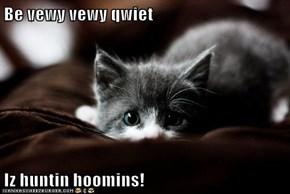 Be vewy vewy qwiet  Iz huntin hoomins!