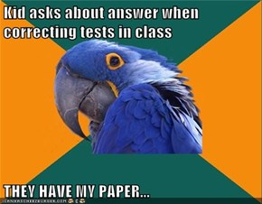 Kid asks about answer when correcting tests in class  THEY HAVE MY PAPER...