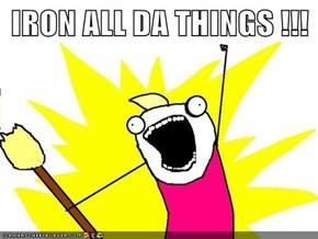 IRON ALL DA THINGS !!!