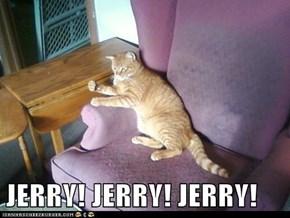 JERRY! JERRY! JERRY!