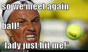 so we meet again  ball! *lady just hit me!*