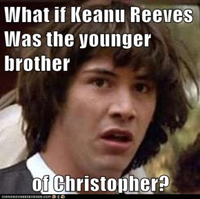 What if Keanu Reeves Was the younger brother  of Christopher?