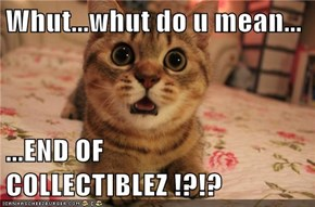 Whut...whut do u mean...  ...END OF COLLECTIBLEZ !?!?