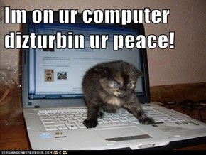 Im on ur computer dizturbin ur peace!
