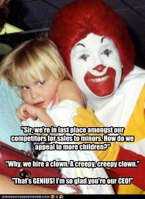 """Sir, we're in last place amongst our competitors for sales to minors. How do we appeal to more children?""  ""Why, we hire a clown. A creepy, creepy clown.""  ""That's GENIUS! I'm so glad you're our CEO!"""