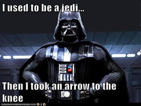 I used to be a jedi...  Then I took an arrow to the knee