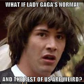 WHAT IF LADY GAGA'S NORMAL  AND THE REST OF US ARE WEIRD?