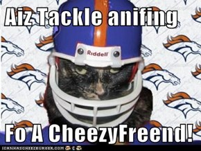 Aiz Tackle anifing  Fo A CheezyFreend!