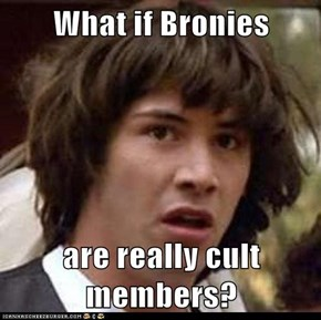 What if Bronies  are really cult members?