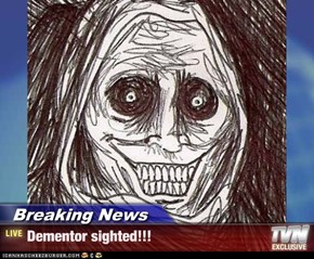 Breaking News - Dementor sighted!!!