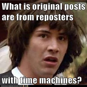 What is original posts are from reposters  with time machines?