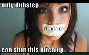 only dubstep  can shut this bitch up