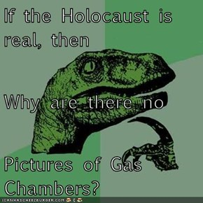 If the Holocaust is real, then Why are there no  Pictures of Gas Chambers?