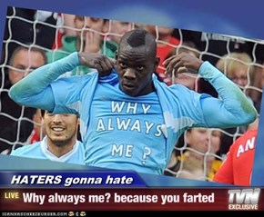 HATERS gonna hate - Why always me? because you farted