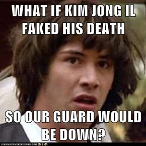 WHAT IF KIM JONG IL FAKED HIS DEATH  SO OUR GUARD WOULD BE DOWN?