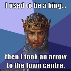 I used to be a king...  then I took an arrow to the town centre.