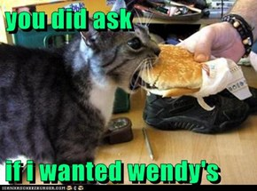 you did ask  if i wanted wendy's