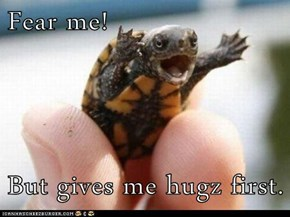Fear me!  But gives me hugz first.