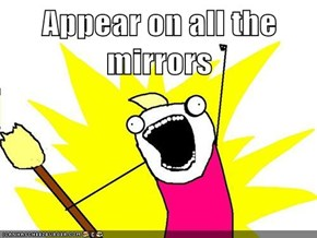 Appear on all the mirrors