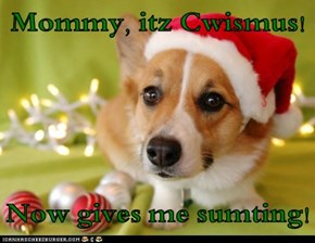 Mommy, itz Cwismus!  Now gives me sumting!