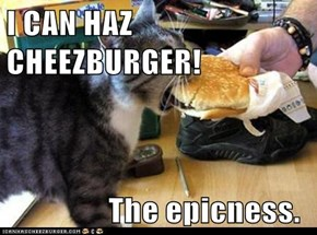 I CAN HAZ CHEEZBURGER!                  The epicness.