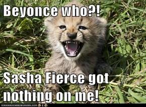Beyonce who?!  Sasha Fierce got nothing on me!