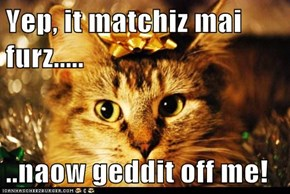 Yep, it matchiz mai furz.....  ..naow geddit off me!