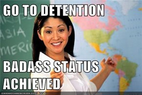 GO TO DETENTION  BADASS STATUS ACHIEVED