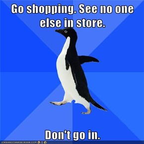 Go shopping. See no one else in store.  Don't go in.