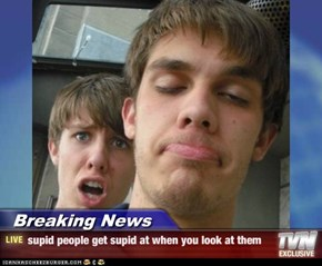 Breaking News - supid people get supid at when you look at them