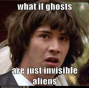 what if ghosts  are just invisible aliens