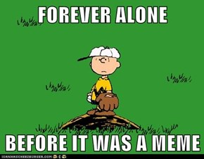 FOREVER ALONE  BEFORE IT WAS A MEME