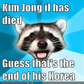 Kim Jong il has died  Guess that's the end of his Korea