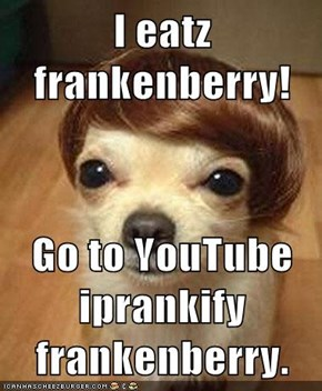 I eatz frankenberry!  Go to YouTube iprankify frankenberry.