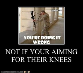 NOT IF YOUR AIMING FOR THEIR KNEES